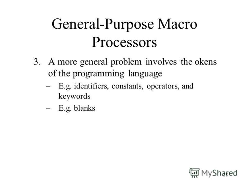 25 General-Purpose Macro Processors 3.A more general problem involves the okens of the programming language –E.g. identifiers, constants, operators, and keywords –E.g. blanks