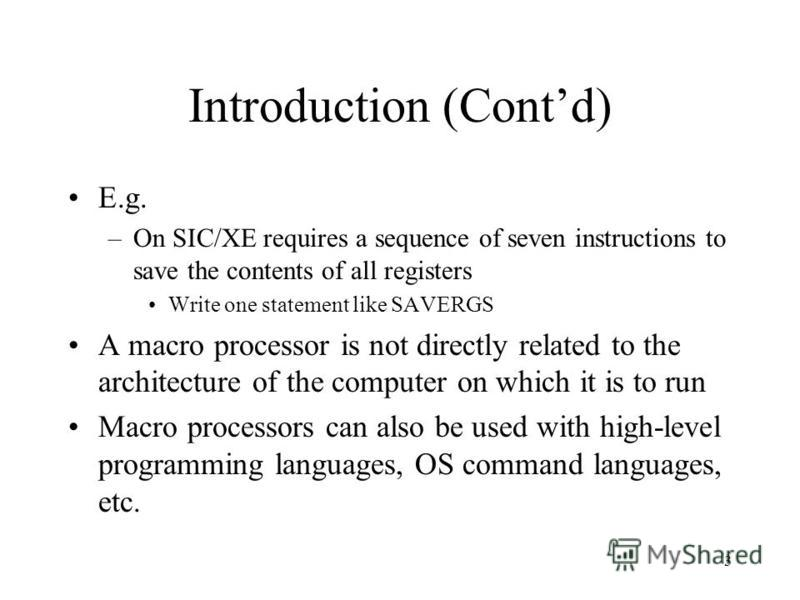 3 Introduction (Contd) E.g. –On SIC/XE requires a sequence of seven instructions to save the contents of all registers Write one statement like SAVERGS A macro processor is not directly related to the architecture of the computer on which it is to ru