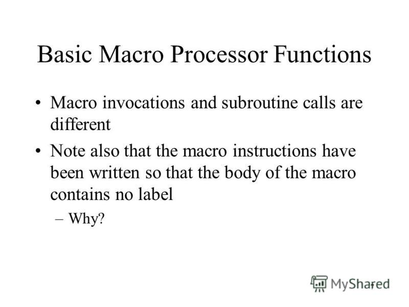 7 Basic Macro Processor Functions Macro invocations and subroutine calls are different Note also that the macro instructions have been written so that the body of the macro contains no label –Why?