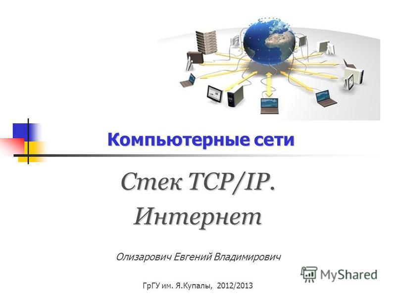Компьютерные сети Стек TCP/IP. Интернет Олизарович Евгений Владимирович ГрГУ им. Я.Купалы, 2012/2013