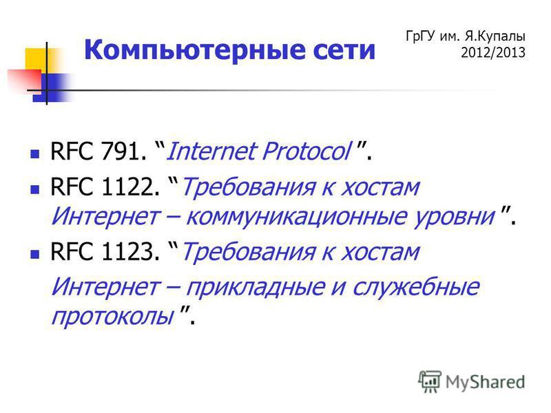 ГрГУ им. Я.Купалы 2012/2013 Компьютерные сети RFC 791. Internet Protocol. RFC 1122. Требования к хостам Интернет – коммуникационные уровни. RFC 1123. Требования к хостам Интернет – прикладные и служебные протоколы.