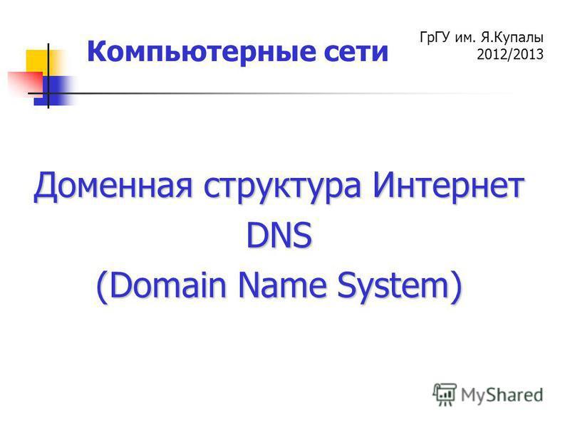 ГрГУ им. Я.Купалы 2012/2013 Компьютерные сети Доменная структура Интернет DNS (Domain Name System)