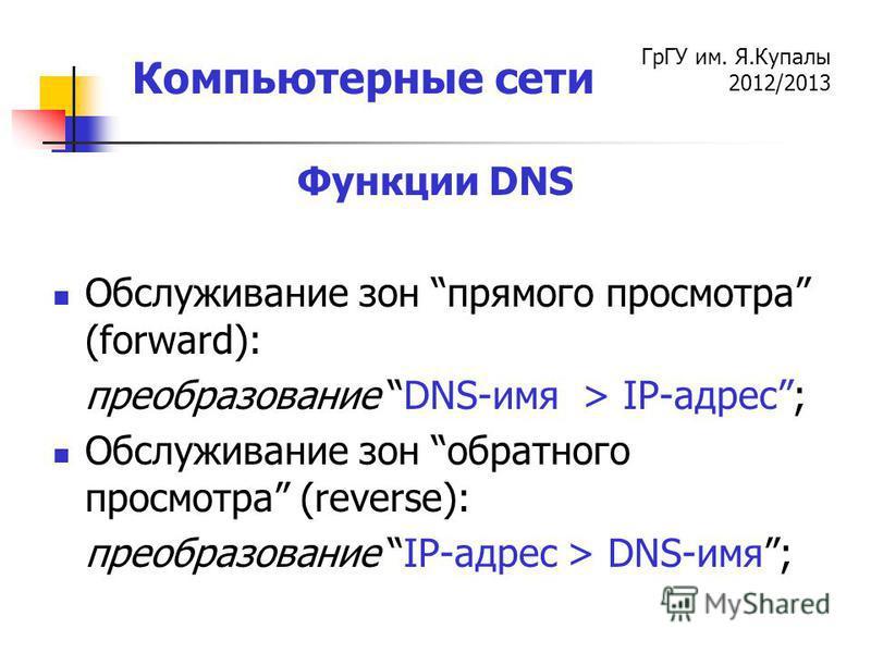 ГрГУ им. Я.Купалы 2012/2013 Компьютерные сети Функции DNS Обслуживание зон прямого просмотра (forward): преобразование DNS-имя > IP-адрес; Обслуживание зон обратного просмотра (reverse): преобразование IP-адрес > DNS-имя;
