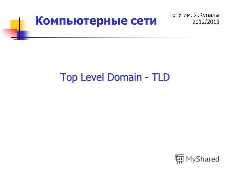 ГрГУ им. Я.Купалы 2012/2013 Компьютерные сети Top Level Domain - TLD