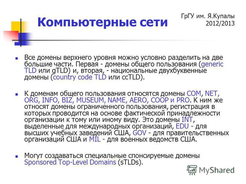 ГрГУ им. Я.Купалы 2012/2013 Компьютерные сети Все домены верхнего уровня можно условно разделить на две большие части. Первая - домены общего пользования (generic TLD или gTLD) и, вторая, - национальные двухбуквенные домены (country code TLD или ccTL