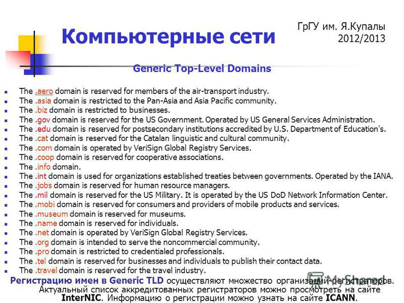 ГрГУ им. Я.Купалы 2012/2013 Компьютерные сети Generic Top-Level Domains The.aero domain is reserved for members of the air-transport industry. The.asia domain is restricted to the Pan-Asia and Asia Pacific community. The.biz domain is restricted to b