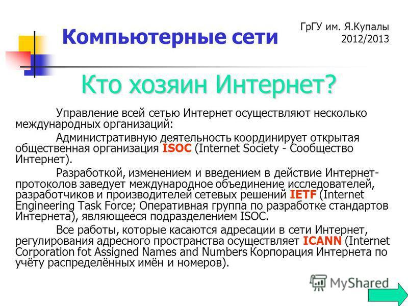 ГрГУ им. Я.Купалы 2012/2013 Компьютерные сети Управление всей сетью Интернет осуществляют несколько международных организаций: Административную деятельность координирует открытая общественная организация ISOC (Internet Society - Сообщество Интернет).