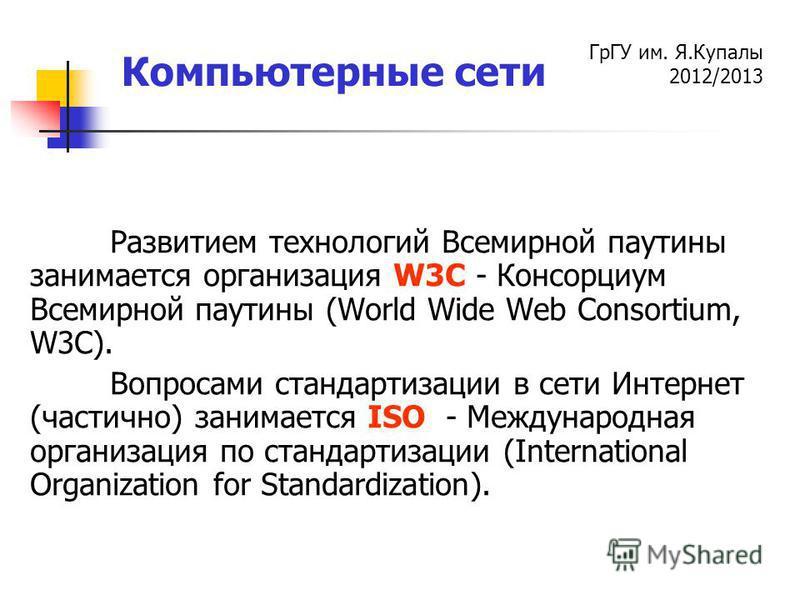 ГрГУ им. Я.Купалы 2012/2013 Компьютерные сети Развитием технологий Всемирной паутины занимается организация W3C - Консорциум Всемирной паутины (World Wide Web Consortium, W3C). Вопросами стандартизации в сети Интернет (частично) занимается ISO - Межд