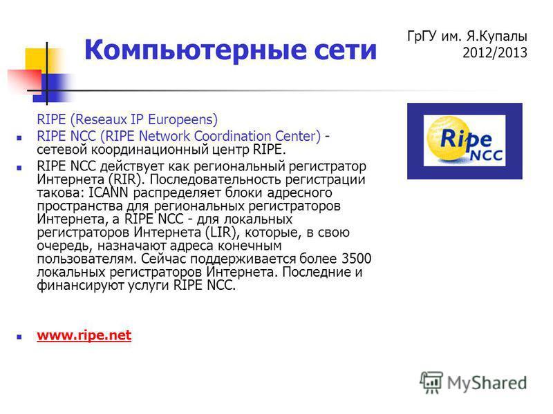 ГрГУ им. Я.Купалы 2012/2013 Компьютерные сети RIPE (Reseaux IP Europeens) RIPE NCC (RIPE Network Coordination Center) - сетевой координационный центр RIPE. RIPE NCC действует как региональный регистратор Интернета (RIR). Последовательность регистраци