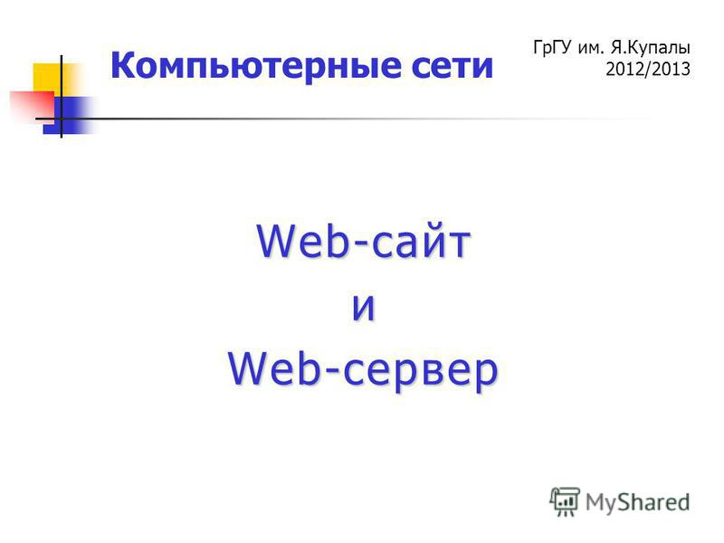 ГрГУ им. Я.Купалы 2012/2013 Компьютерные сети Web-сайт и Web-сервер