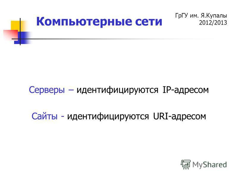 ГрГУ им. Я.Купалы 2012/2013 Компьютерные сети Серверы – идентифицируются IP-адресом Сайты - идентифицируются URI-адресом