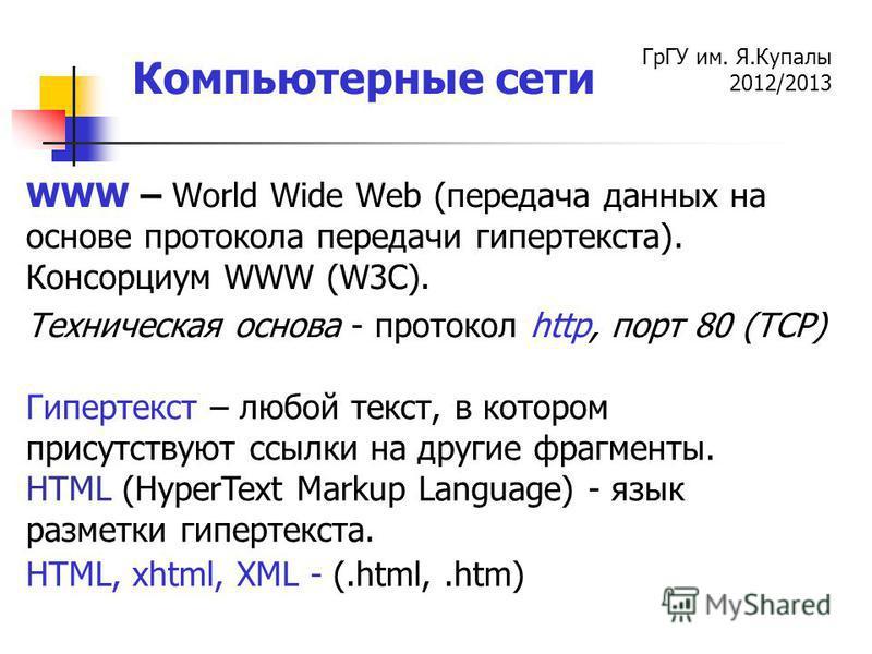 ГрГУ им. Я.Купалы 2012/2013 Компьютерные сети WWW – World Wide Web (передача данных на основе протокола передачи гипертекста). Консорциум WWW (W3С). Техническая основа - протокол http, порт 80 (TCP) Гипертекст – любой текст, в котором присутствуют сс