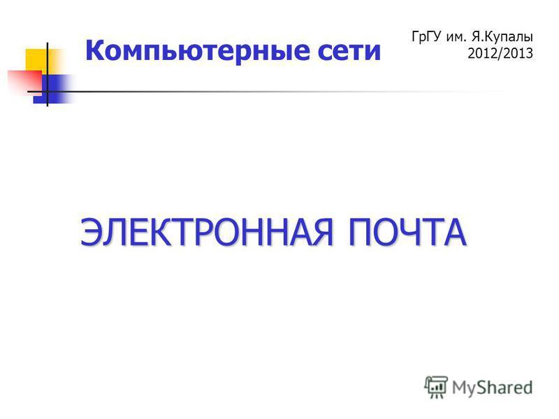 ГрГУ им. Я.Купалы 2012/2013 Компьютерные сети ЭЛЕКТРОННАЯ ПОЧТА