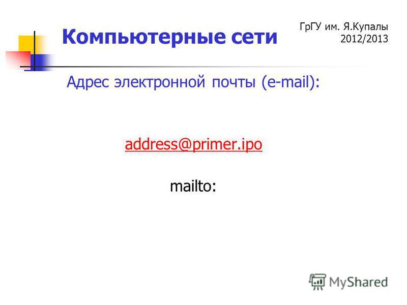 ГрГУ им. Я.Купалы 2012/2013 Компьютерные сети Адрес электронной почты (e-mail): аddress@primer.ipo mailto: