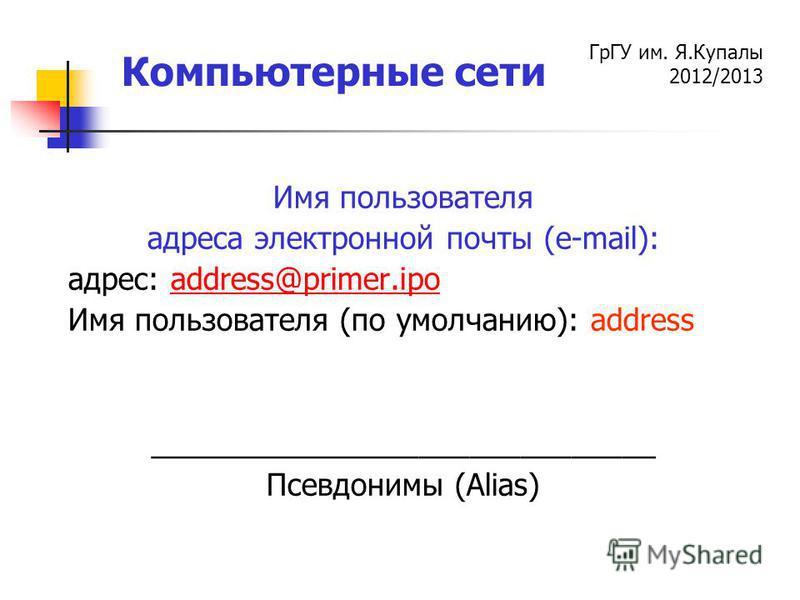 ГрГУ им. Я.Купалы 2012/2013 Компьютерные сети Имя пользователя адреса электронной почты (e-mail): адрес: аddress@primer.ipoаddress@primer.ipo Имя пользователя (по умолчанию): address ______________________________ Псевдонимы (Alias)