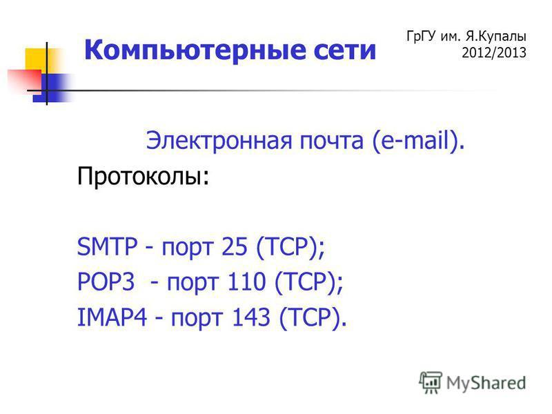ГрГУ им. Я.Купалы 2012/2013 Компьютерные сети Электронная почта (e-mail). Протоколы: SMTP - порт 25 (TCP); POP3 - порт 110 (TCP); IMAP4 - порт 143 (TCP).
