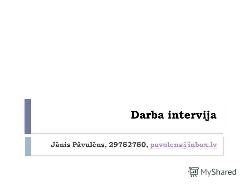 Darba intervija Jānis Pāvulēns, 29752750, pavulens@inbox.lvpavulens@inbox.lv