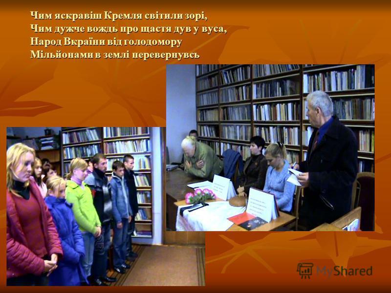 Чим яскравіш Кремля світили зорі, Чим дужче вождь про щастя дув у вуса, Народ Вкраїни від голодомору Мільйонами в землі перевернувсь
