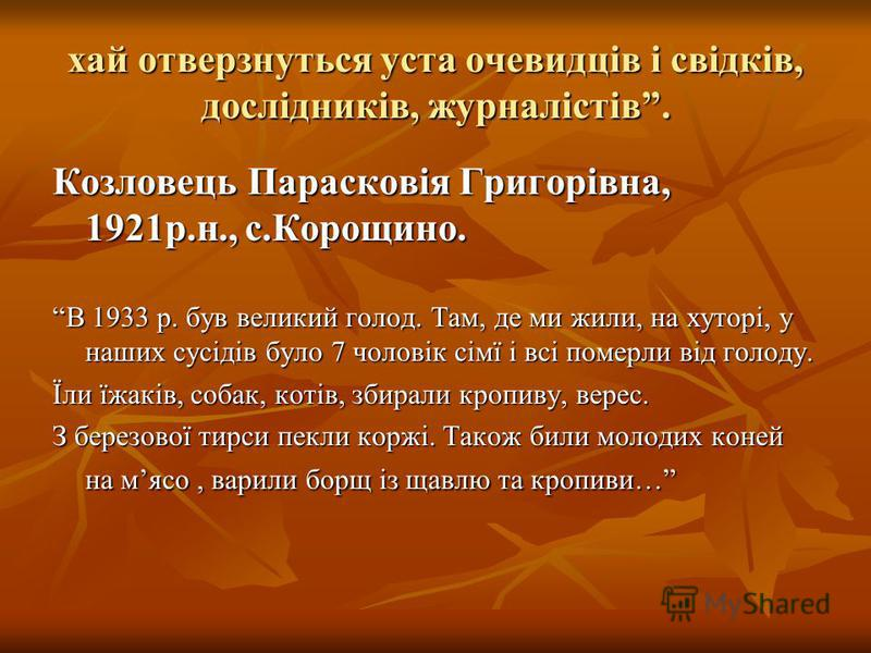 хай отверзнуться уста очевидців і свідків, дослідників, журналістів. Козловець Парасковія Григорівна, 1921р.н., с.Корощино. В 1933 р. був великий голод. Там, де ми жили, на хуторі, у наших сусідів було 7 чоловік сімї і всі померли від голоду.В 1933 р