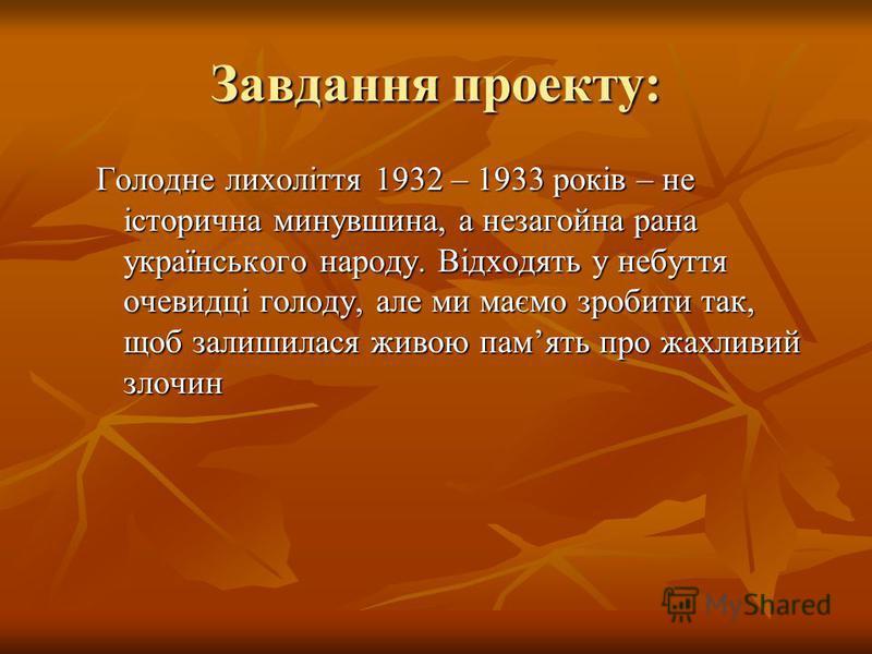 Завдання проекту: Голодне лихоліття 1932 – 1933 років – не історична минувшина, а незагойна рана українського народу. Відходять у небуття очевидці голоду, але ми маємо зробити так, щоб залишилася живою память про жахливий злочин