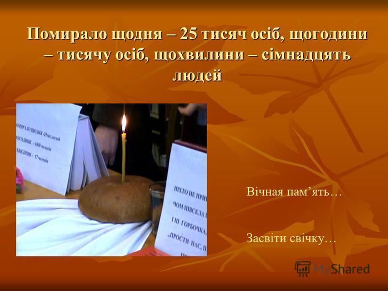 Помирало щодня – 25 тисяч осіб, щогодини – тисячу осіб, щохвилини – сімнадцять людей Вічная память… Засвіти свічку…