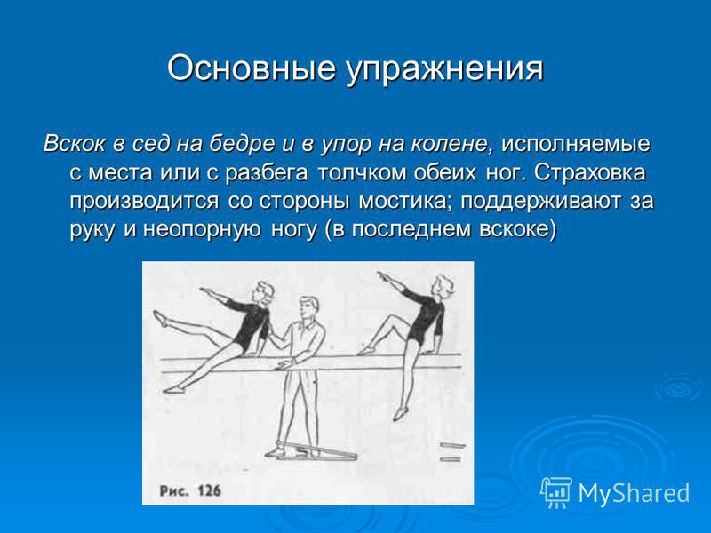 Основные упражнения Вскок в сед на бедре и в упор на колене, исполняемые с места или с разбега толчком обеих ног. Страховка производится со стороны мостика; поддерживают за руку и не опорную ногу (в последнем вскоре)