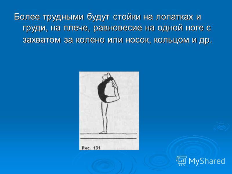 Более трудными будут стойки на лопатках и груди, на плече, равновесие на одной ноге с захватом за колено или носок, кольцом и др.