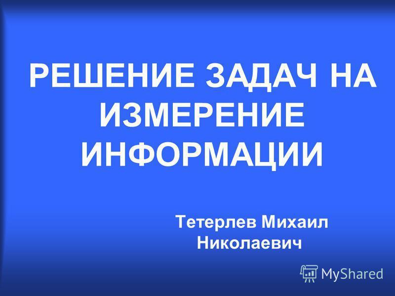 РЕШЕНИЕ ЗАДАЧ НА ИЗМЕРЕНИЕ ИНФОРМАЦИИ Тетерлев Михаил Николаевич