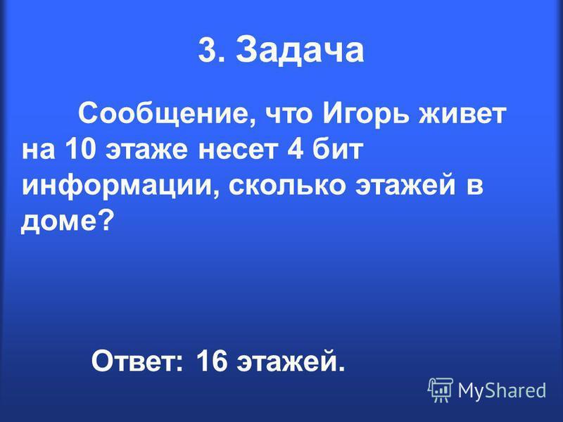 3. Задача Сообщение, что Игорь живет на 10 этаже несет 4 бит информации, сколько этажей в доме? Ответ: 16 этажей.