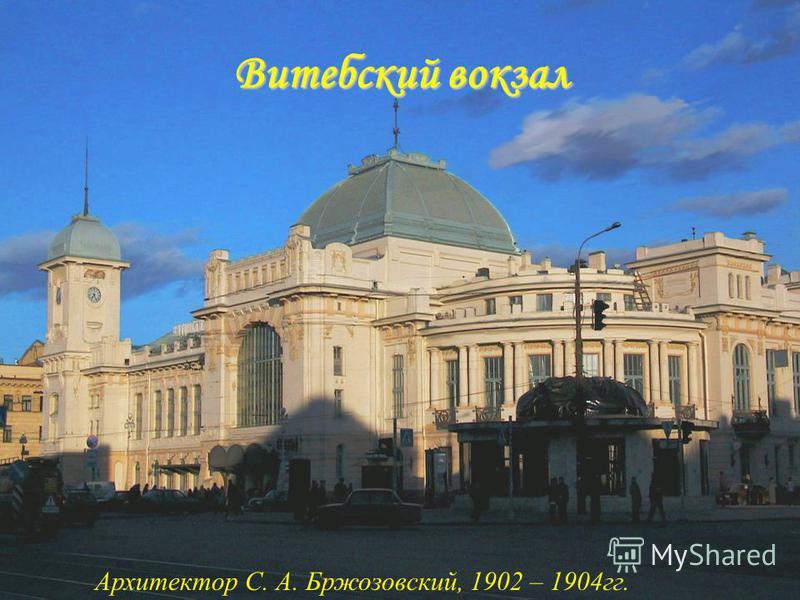 Витебский вокзал Архитектор С. А. Бржозовский, 1902 – 1904 гг.