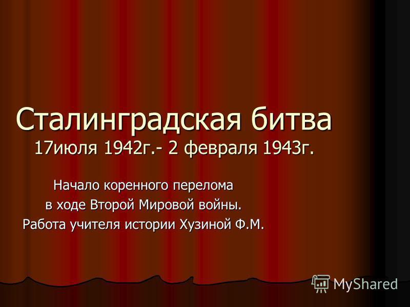 Сталинградская битва 17 июля 1942 г.- 2 февраля 1943 г. Начало коренного перелома в ходе Второй Мировой войны. Работа учителя истории Хузиной Ф.М.