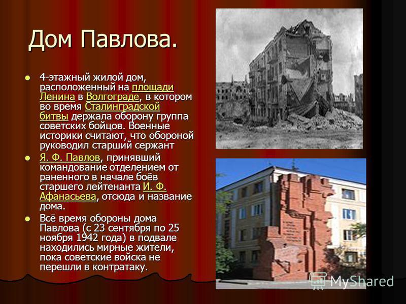 Дом Павлова. 4-этажный жилой дом, расположенный на площади Ленина в Волгограде, в котором во время Сталинградской битвы держала оборону группа советских бойцов. Военные историки считают, что обороной руководил старший сержант 4-этажный жилой дом, рас
