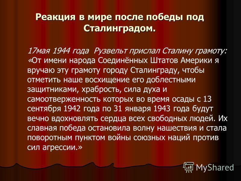 Реакция в мире после победы под Сталинградом. 17 мая 1944 года Рузвельт прислал Сталину грамоту: «От имени народа Соединённых Штатов Америки я вручаю эту грамоту городу Сталинграду, чтобы отметить наше восхищение его доблестными защитниками, храброст