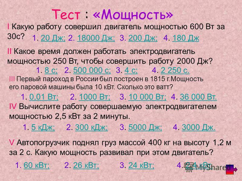 Тест : «Мощность» I Какую работу совершил двигатель мощностью 600 Вт за 30 с? 1. 20 Дж;20 Дж;2. 18000 Дж;18000 Дж;3. 200 Дж;200 Дж;4. 180 Дж 180 Дж II Какое время должен работать электродвигатель мощностью 250 Вт, чтобы совершить работу 2000 Дж? 1. 8