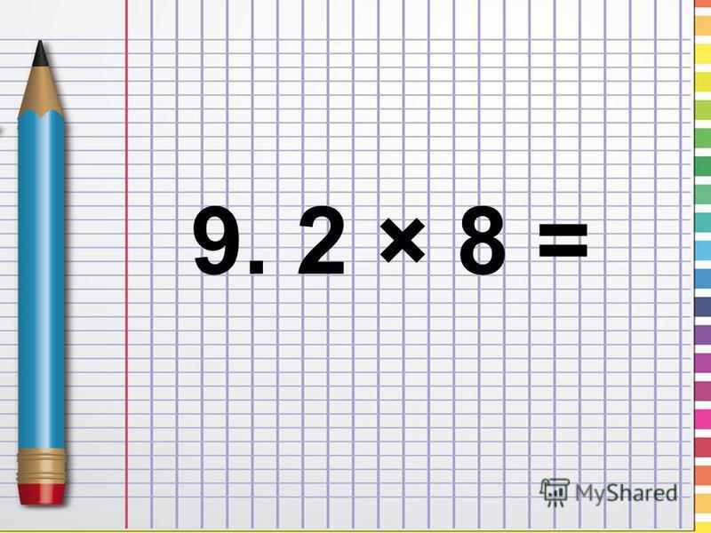 9. 2 × 8 =