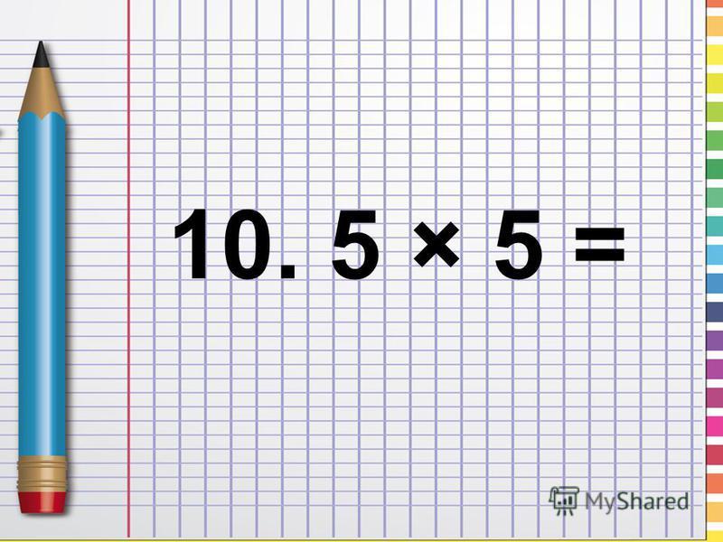 10. 5 × 5 =