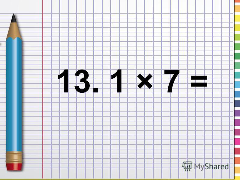 13. 1 × 7 =