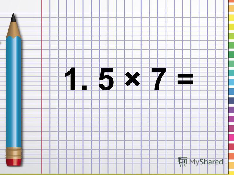1. 5 × 7 =
