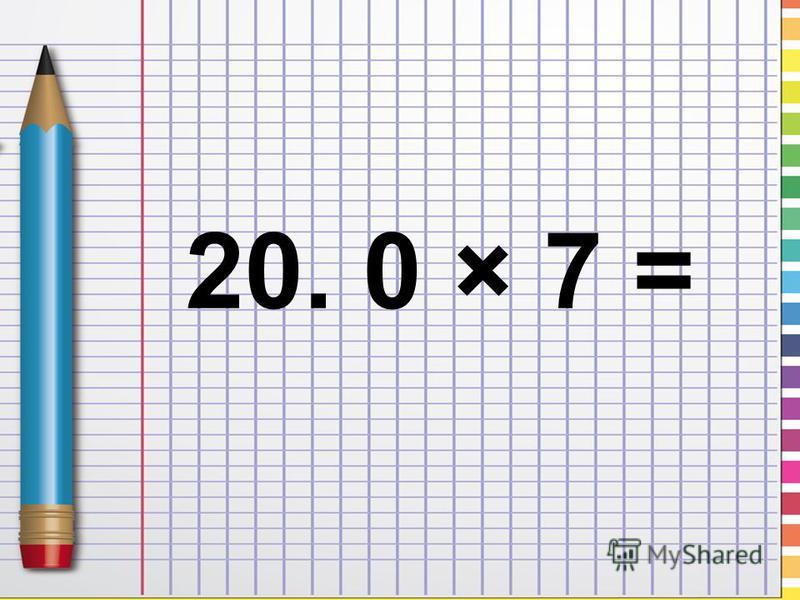 20. 0 × 7 =