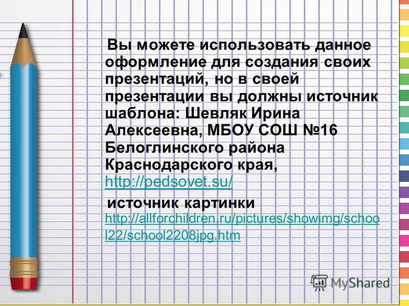 Вы можете использовать данное оформление для создания своих презентаций, но в своей презентации вы должны источник шаблона: Шевляк Ирина Алексеевна, МБОУ СОШ 16 Белоглинского района Краснодарского края, http://pedsovet.su/ http://pedsovet.su/ источни