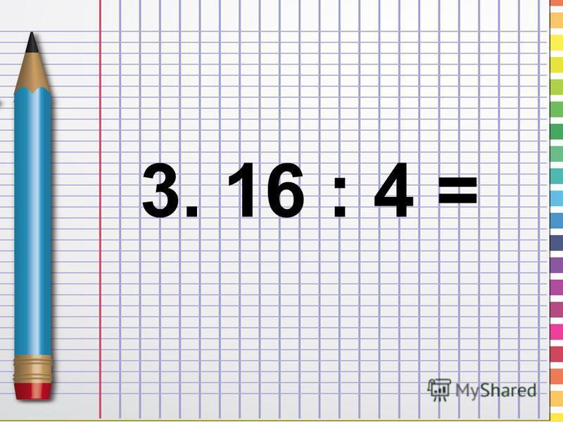 3. 16 : 4 =