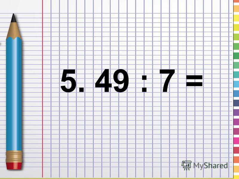 5. 49 : 7 =