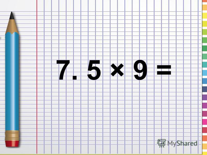 7. 5 × 9 =
