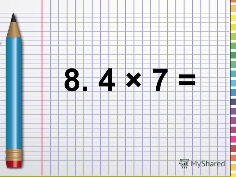 8. 4 × 7 =