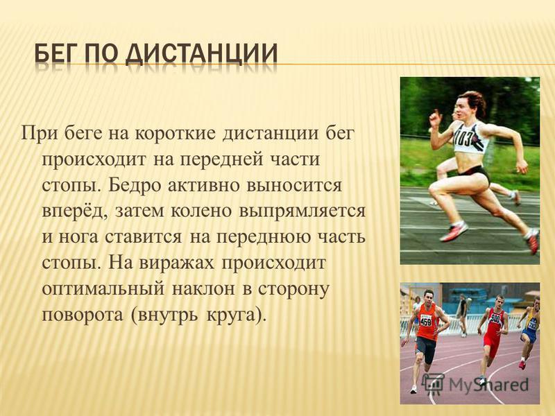 При беге на короткие дистанции бег происходит на передней части стопы. Бедро активно выносится вперёд, затем колено выпрямляется и нога ставится на переднюю часть стопы. На виражах происходит оптимальный наклон в сторону поворота (внутрь круга).