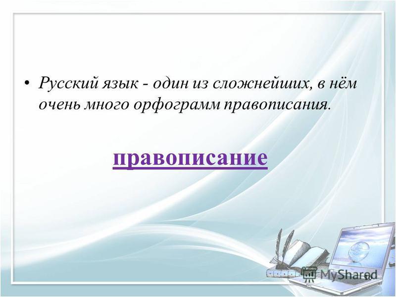 Русский язык - один из сложнейших, в нём очень много орфограмм правописания. правописание 16