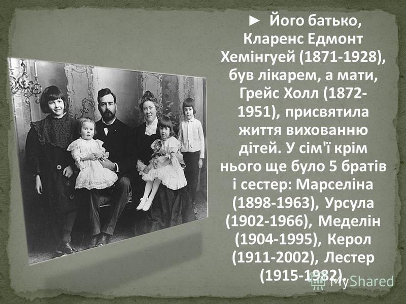 Його батько, Кларенс Едмонт Хемінгуей (1871-1928), був лікарем, а мати, Грейс Холл (1872- 1951), присвятила життя вихованню дітей. У сім'ї крім нього ще було 5 братів і сестер: Марселіна (1898-1963), Урсула (1902-1966), Меделін (1904-1995), Керол (19