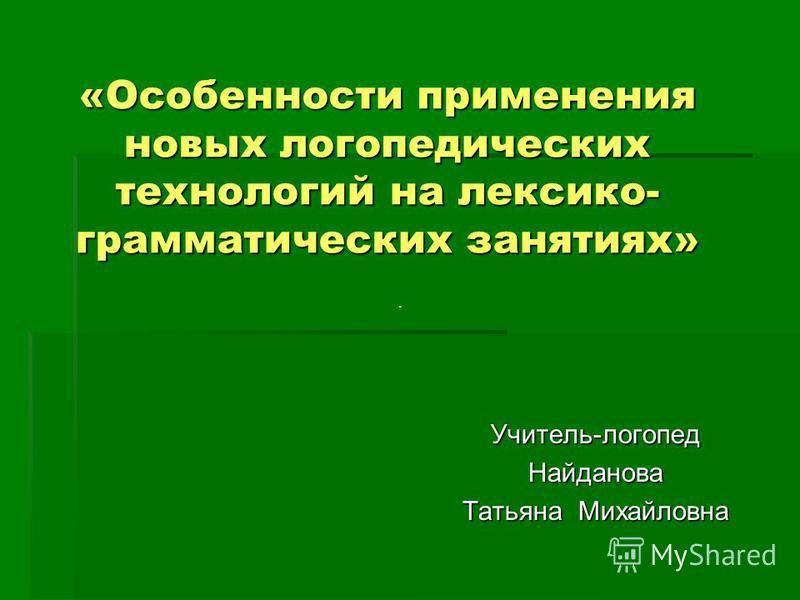 «Особенности применения новых логопедических технологий на лексико- грамматических занятиях» Учитель-логопед Найданова Татьяна Михайловна.