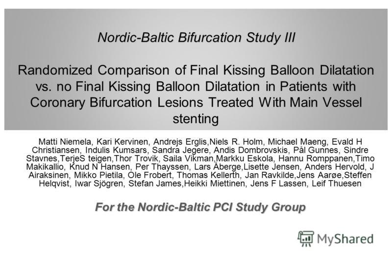 Nordic-Baltic Bifurcation Study III Nordic-Baltic Bifurcation Study III Randomized Comparison of Final Kissing Balloon Dilatation vs. no Final Kissing Balloon Dilatation in Patients with Coronary Bifurcation Lesions Treated With Main Vessel stenting