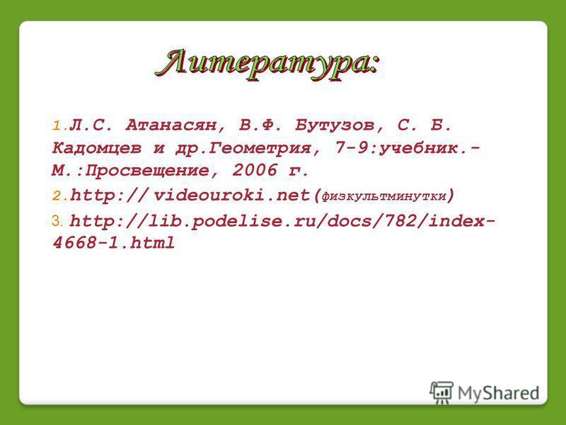 1. Л.С. Атанасян, В.Ф. Бутузов, С. Б. Кадомцев и др.Геометрия, 7-9:учебник.- М.:Просвещение, 2006 г. 2. http:// videouroki.net( физкультминутки ) 3. http://lib.podelise.ru/docs/782/index- 4668-1.html